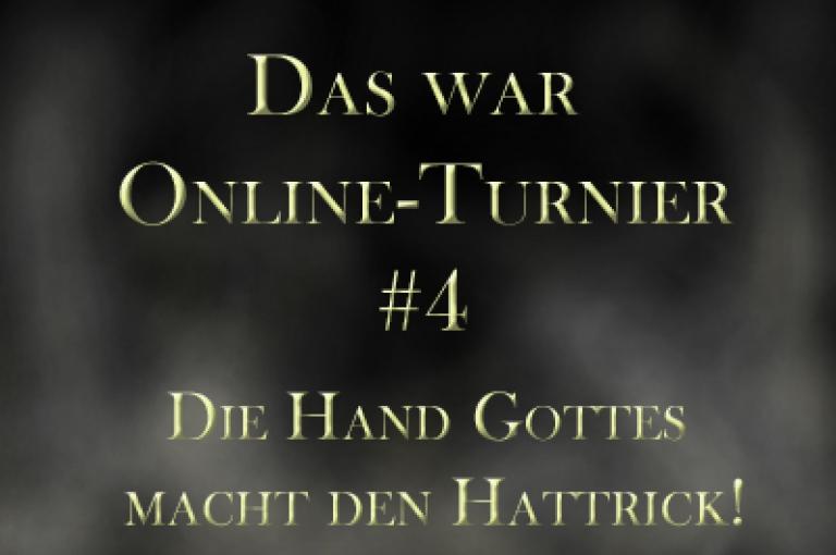 Das war das Online-Turnier Nummer 4 - DIE HAND GOTTES MACHT DEN HATTRICK!